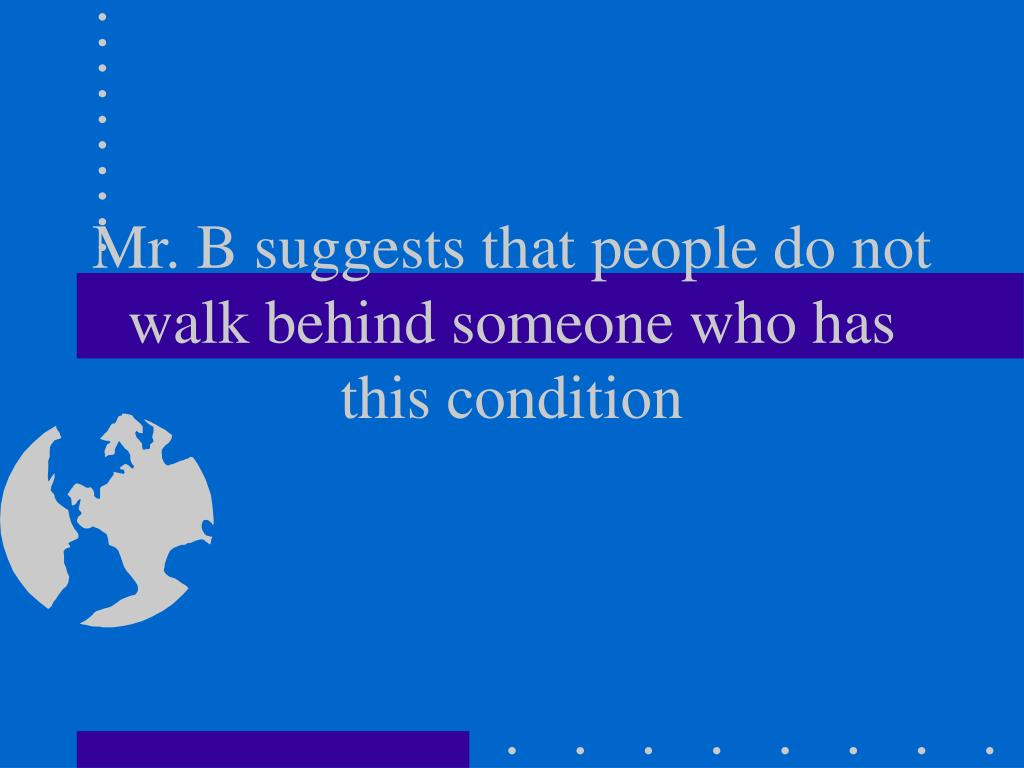 Mr. B suggests that people do not walk behind someone who has this condition