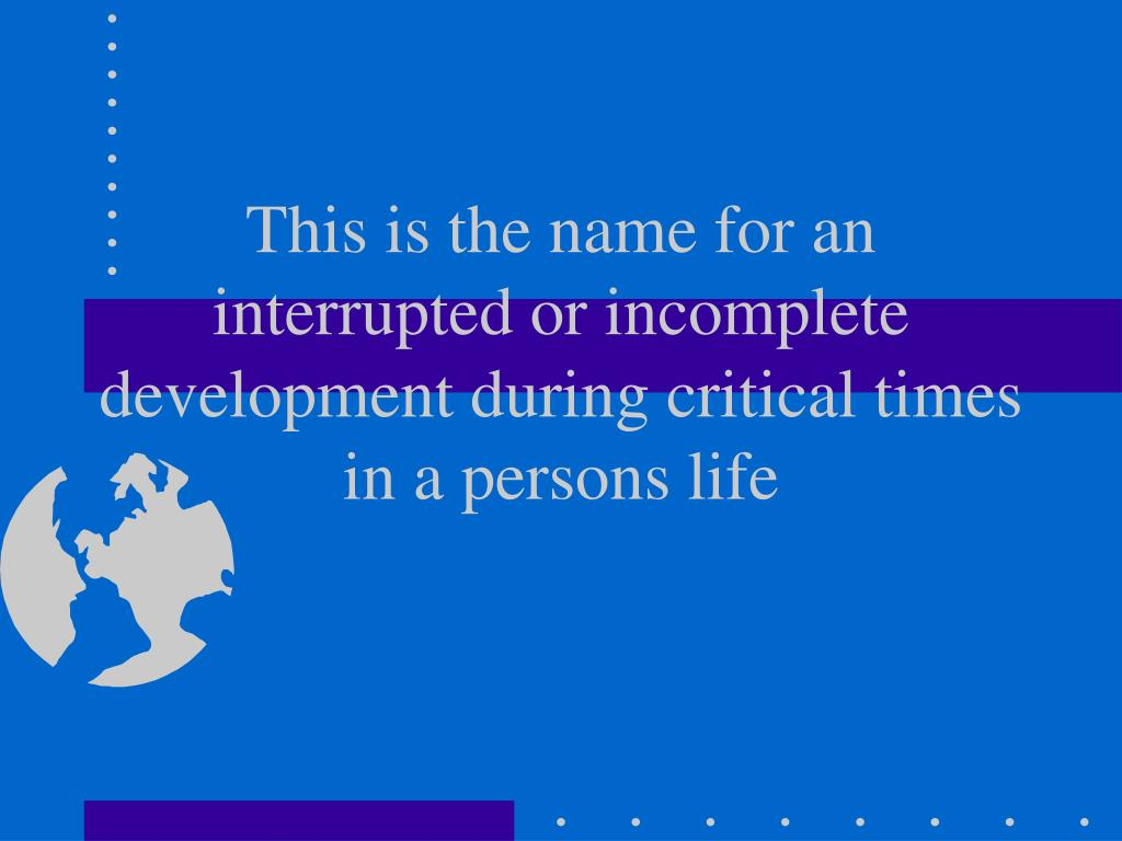 This is the name for an interrupted or incomplete development during critical times in a persons life