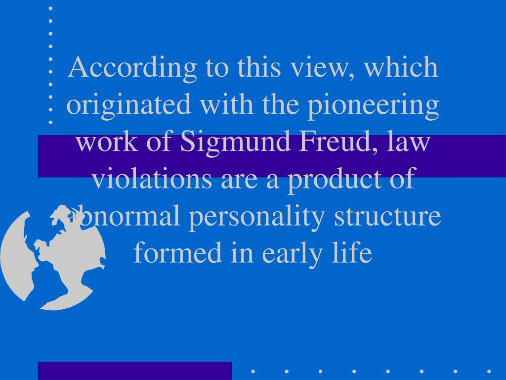 According to this view, which originated with the pioneering work of Sigmund Freud, law violations are a product of abnormal personality structure formed in early life