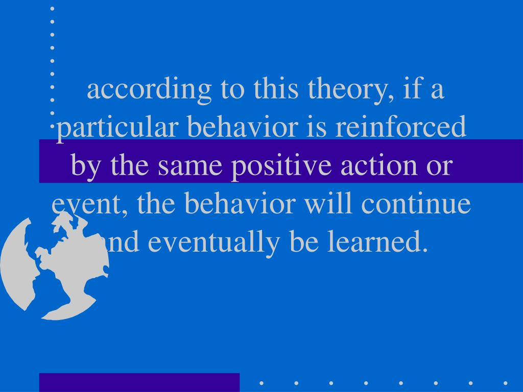 according to this theory, if a particular behavior is reinforced by the same positive action or event, the behavior will continue and eventually be learned.