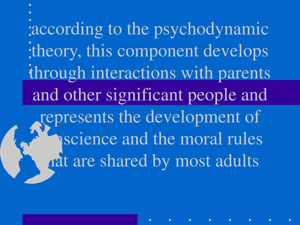 according to the psychodynamic theory, this component develops through interactions with parents and other significant people and represents the development of conscience and the moral rules that are shared by most adults