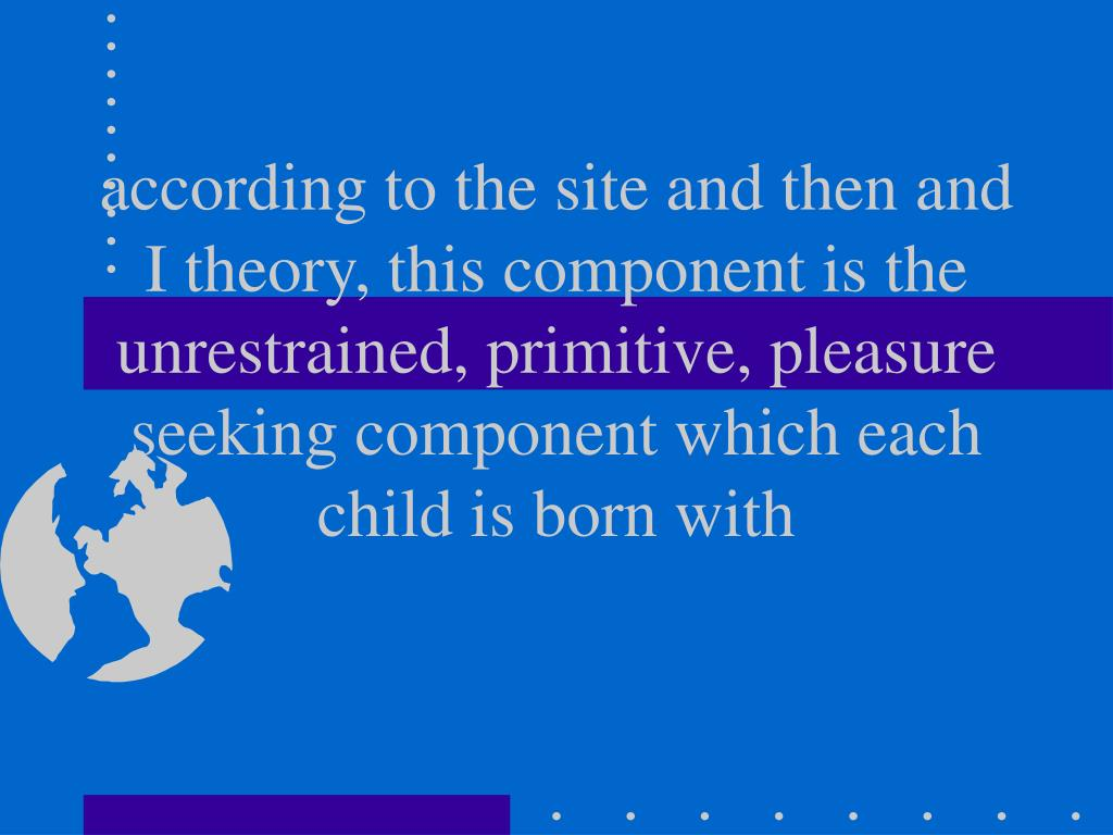according to the site and then and I theory, this component is the unrestrained, primitive, pleasure seeking component which each child is born with