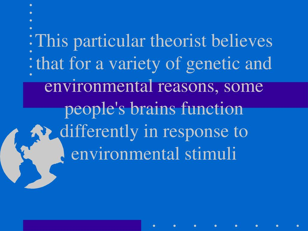 This particular theorist believes that for a variety of genetic and environmental reasons, some people's brains function differently in response to environmental stimuli
