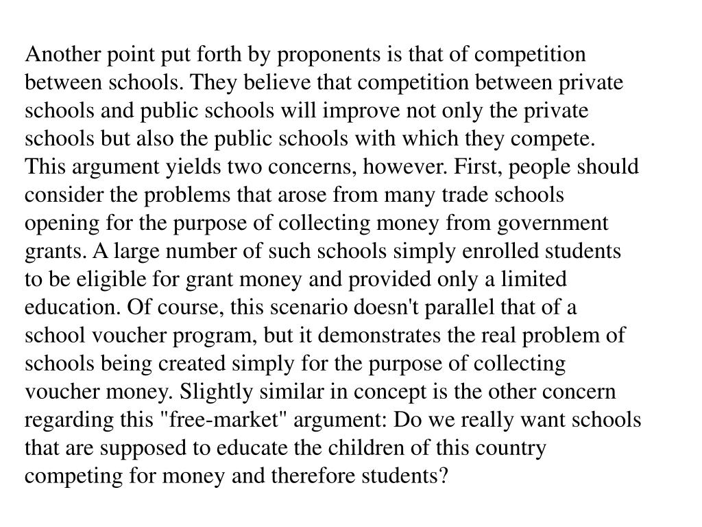 "Another point put forth by proponents is that of competition between schools. They believe that competition between private schools and public schools will improve not only the private schools but also the public schools with which they compete. This argument yields two concerns, however. First, people should consider the problems that arose from many trade schools opening for the purpose of collecting money from government grants. A large number of such schools simply enrolled students to be eligible for grant money and provided only a limited education. Of course, this scenario doesn't parallel that of a school voucher program, but it demonstrates the real problem of schools being created simply for the purpose of collecting voucher money. Slightly similar in concept is the other concern regarding this ""free-market"" argument: Do we really want schools that are supposed to educate the children of this country competing for money and therefore students?"