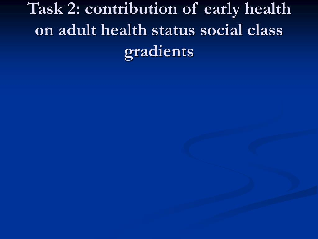 Task 2: contribution of early health on adult health status social class gradients