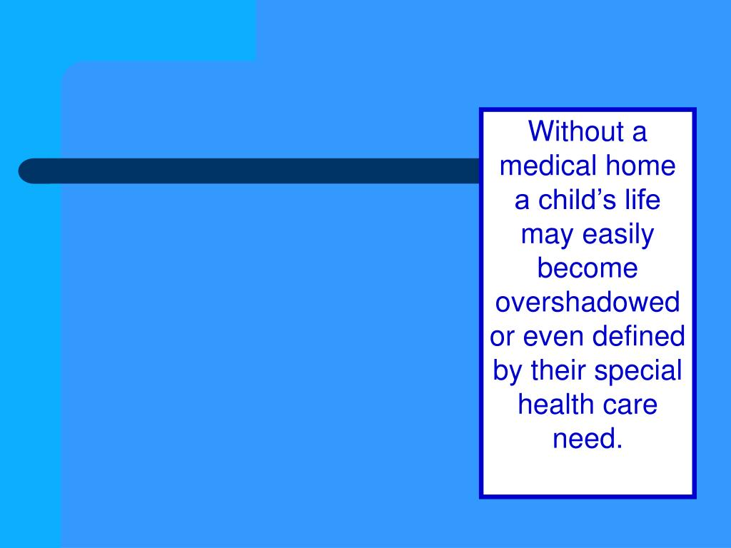 Without a medical home a child's life may easily become overshadowed or even defined by their special health care need.
