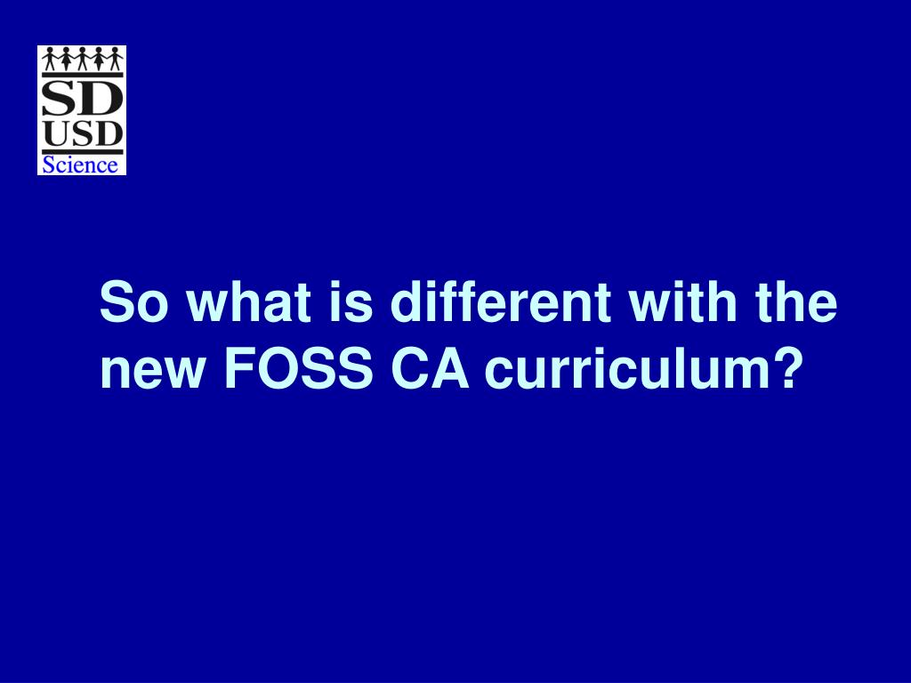 So what is different with the new FOSS CA curriculum?