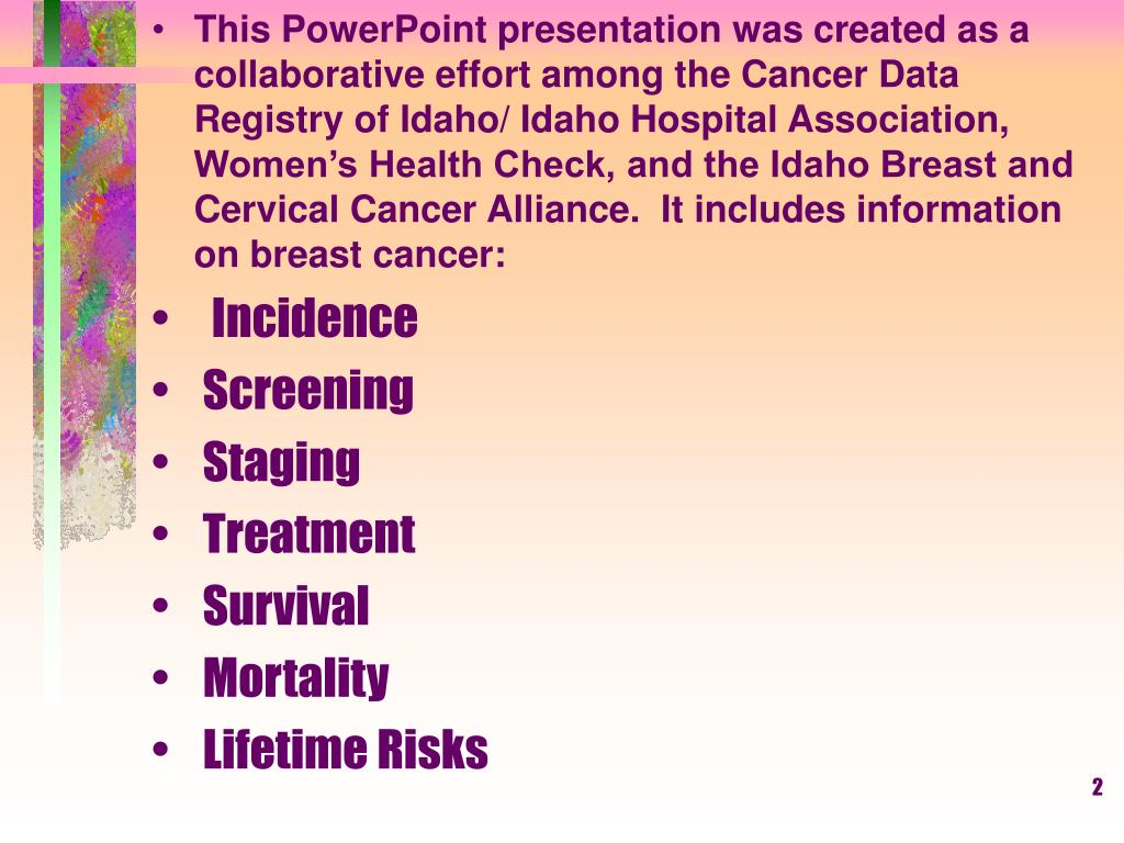 This PowerPoint presentation was created as a collaborative effort among the Cancer Data Registry of Idaho/ Idaho Hospital Association, Women's Health Check, and the Idaho Breast and Cervical Cancer Alliance.  It includes information on breast cancer: