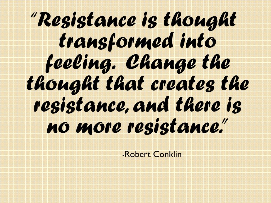 """Resistance is thought transformed into feeling.  Change the thought that creates the resistance, and there is no more resistance."""