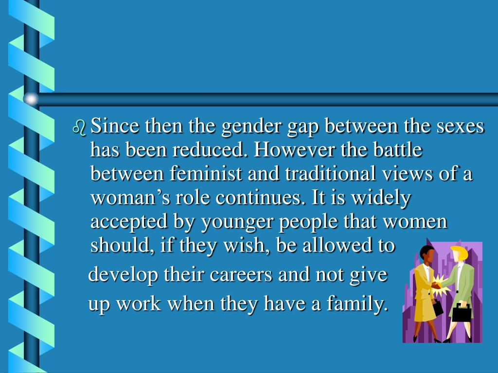 Since then the gender gap between the sexes has been reduced. However the battle between feminist and traditional views of a woman's role continues. It is widely accepted by younger people that women should, if they wish, be allowed to