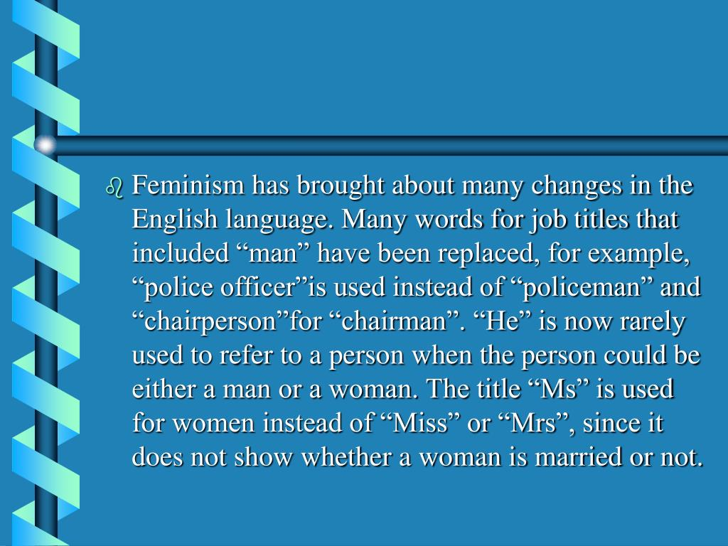 """Feminism has brought about many changes in the English language. Many words for job titles that included """"man"""" have been replaced, for example, """"police officer""""is used instead of """"policeman"""" and """"chairperson""""for """"chairman"""". """"He"""" is now rarely used to refer to a person when the person could be either a man or a woman. The title """"Ms"""" is used for women instead of """"Miss"""" or """"Mrs"""", since it does not show whether a woman is married or not."""