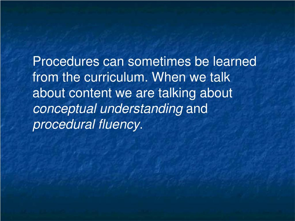 Procedures can sometimes be learned from the curriculum. When we talk about content we are talking about