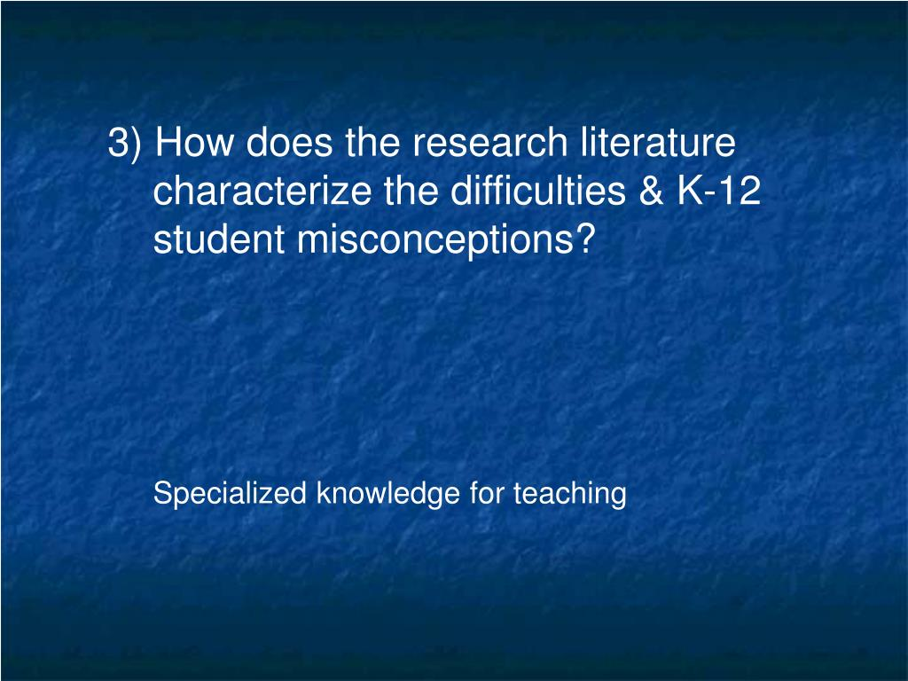 3) How does the research literature characterize the difficulties & K-12 student misconceptions?