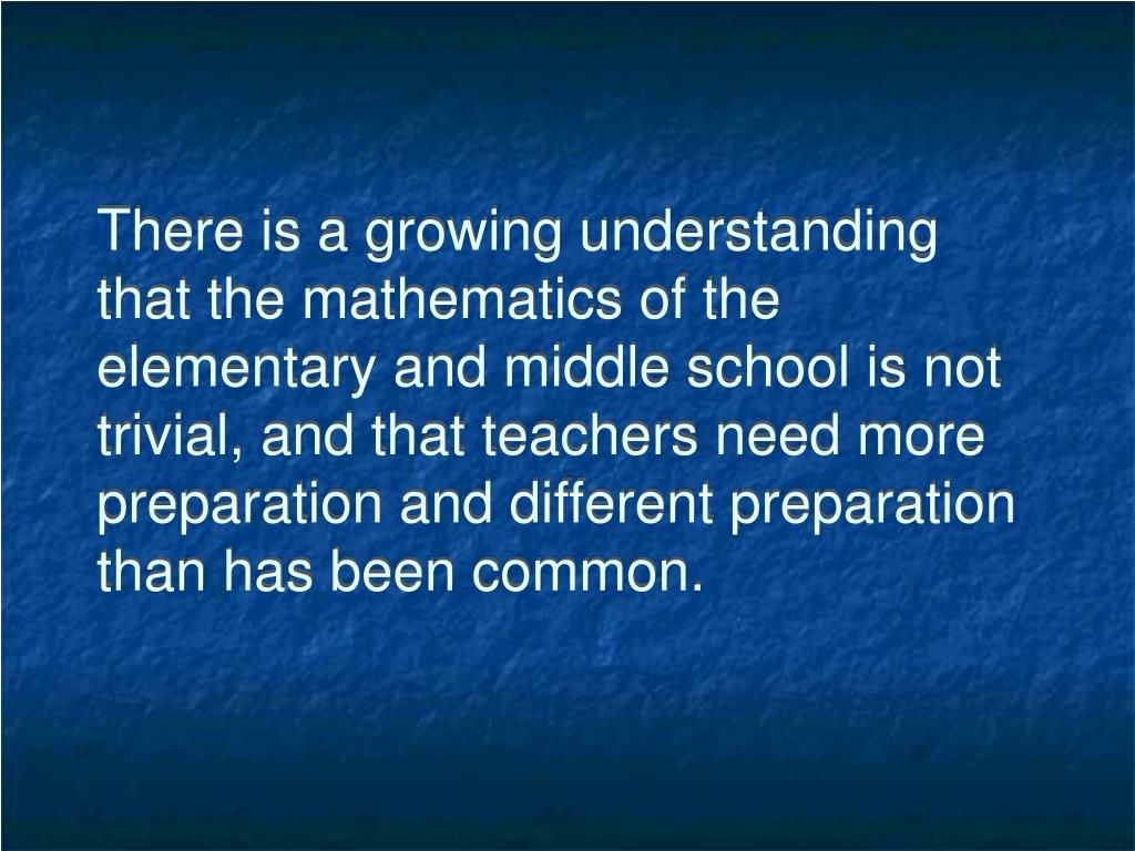 There is a growing understanding that the mathematics of the elementary and middle school is not trivial, and that teachers need more preparation and different preparation than has been common.