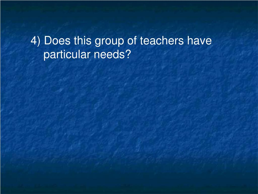 4) Does this group of teachers have particular needs?