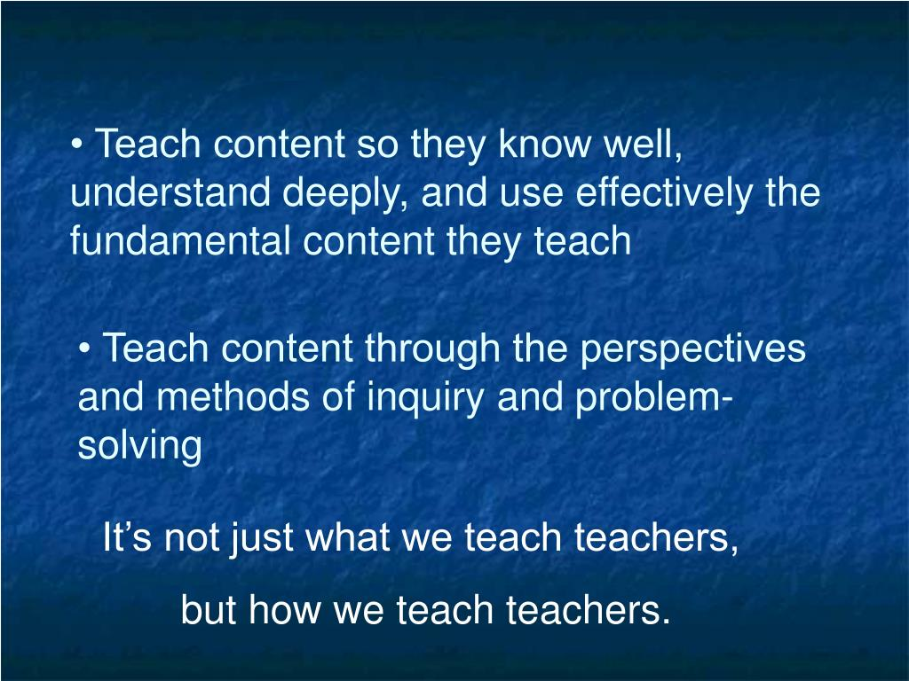 • Teach content so they know well, understand deeply, and use effectively the fundamental content they teach