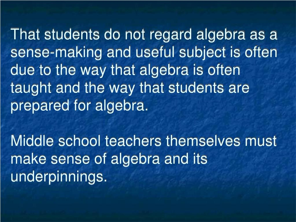That students do not regard algebra as a sense-making and useful subject is often due to the way that algebra is often taught and the way that students are prepared for algebra.