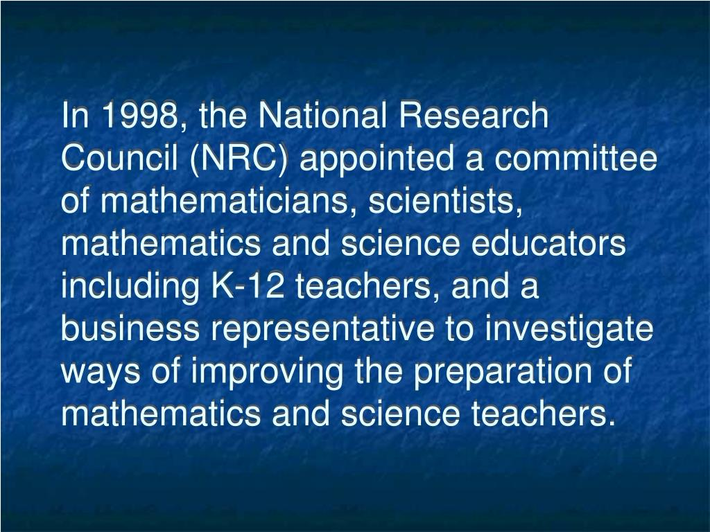 In 1998, the National Research Council (NRC) appointed a committee of mathematicians, scientists, mathematics and science educators including K-12 teachers, and a business representative to investigate ways of improving the preparation of mathematics and science teachers.