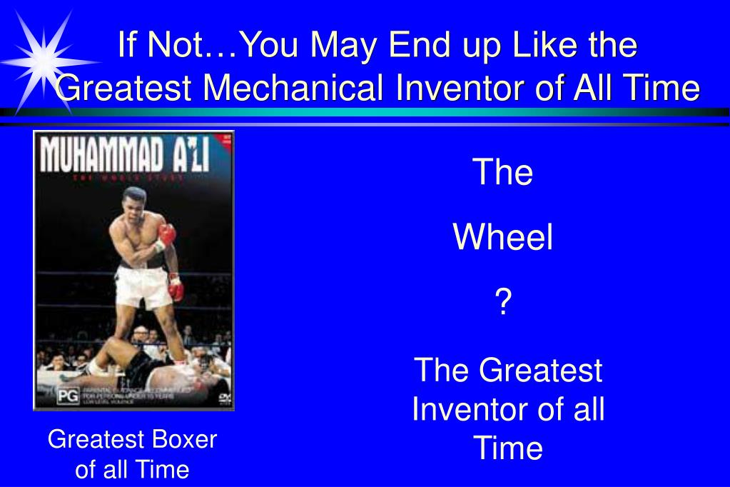 If Not…You May End up Like the Greatest Mechanical Inventor of All Time