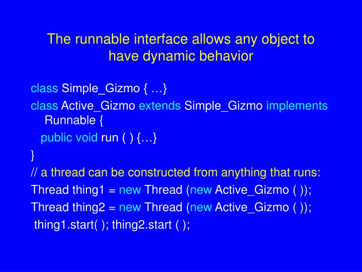 The runnable interface allows any object to have dynamic behavior