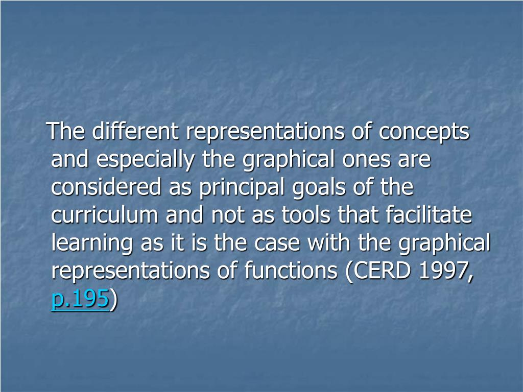 The different representations of concepts and especially the graphical ones are considered as principal goals of the curriculum and not as tools that facilitate learning as it is the case with the graphical representations of functions (CERD 1997,