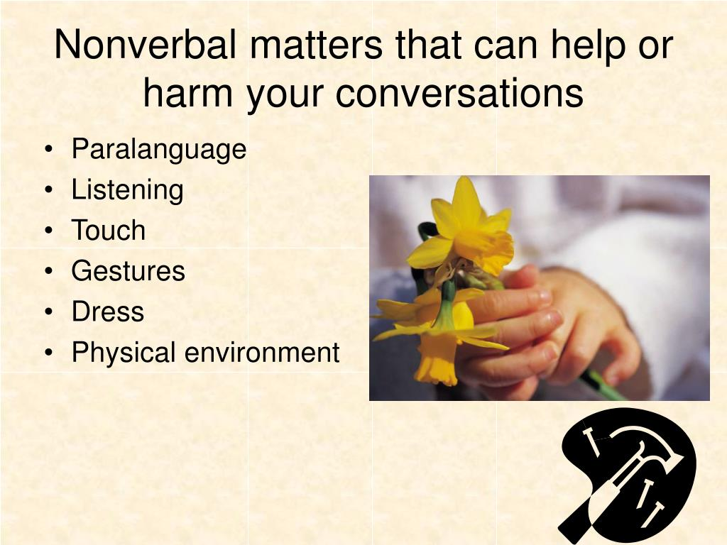 Nonverbal matters that can help or harm your conversations