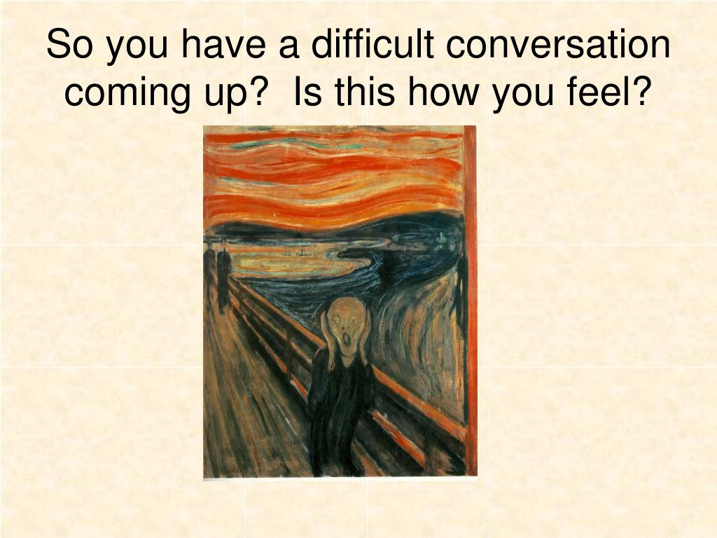 So you have a difficult conversation coming up?  Is this how you feel?