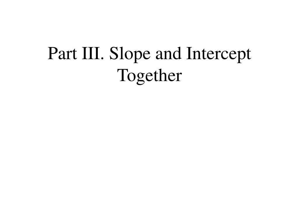 Part III. Slope and Intercept Together