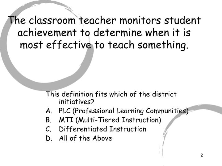 The classroom teacher monitors student achievement to determine when it is most effective to teach s...