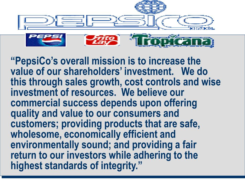 """""""PepsiCo's overall mission is to increase the value of our shareholders' investment.   We do this through sales growth, cost controls and wise investment of resources.  We believe our commercial success depends upon offering quality and value to our consumers and customers; providing products that are safe, wholesome, economically efficient and environmentally sound; and providing a fair return to our investors while adhering to the highest standards of integrity."""""""