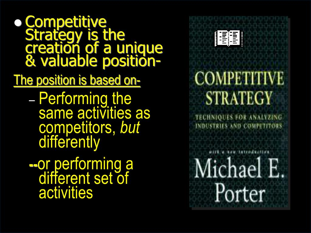 Competitive Strategy is the creation of a unique & valuable position-