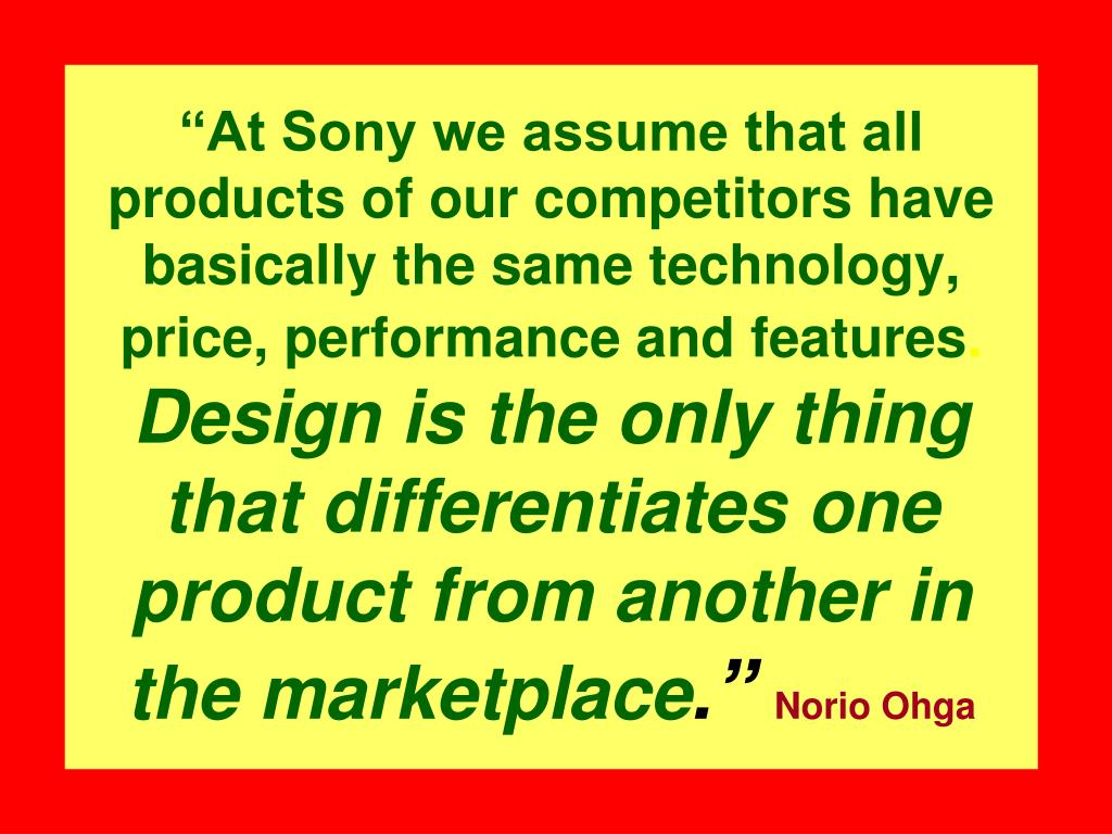 """""""At Sony we assume that all products of our competitors have basically the same technology, price, performance and features"""