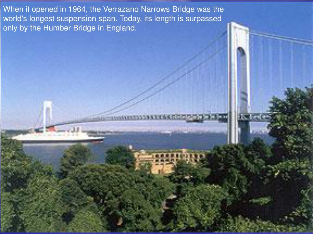 When it opened in 1964, the Verrazano Narrows Bridge was the world's longest suspension span. Today, its length is surpassed only by the Humber Bridge in England.