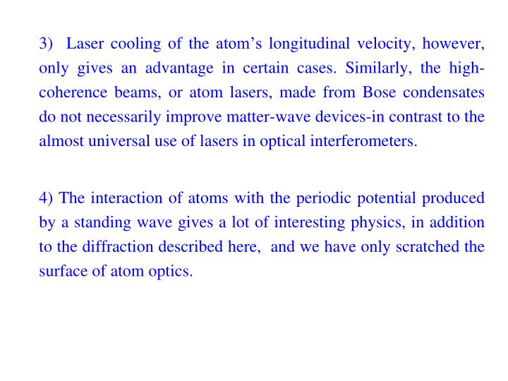 3)  Laser cooling of the atom's longitudinal velocity, however, only gives an advantage in certain cases. Similarly, the high-coherence beams, or atom lasers, made from Bose condensates do not necessarily improve matter