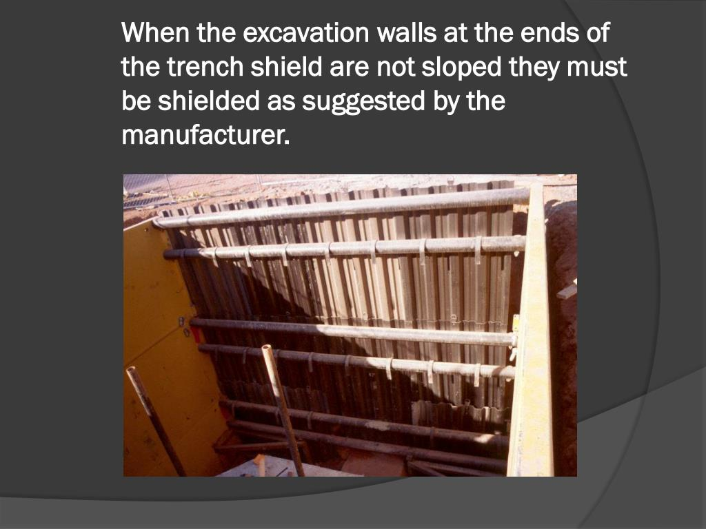 When the excavation walls at the ends of the trench shield are not sloped they must be shielded as suggested by the manufacturer.