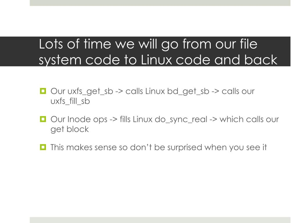 Lots of time we will go from our file system code to Linux code and back