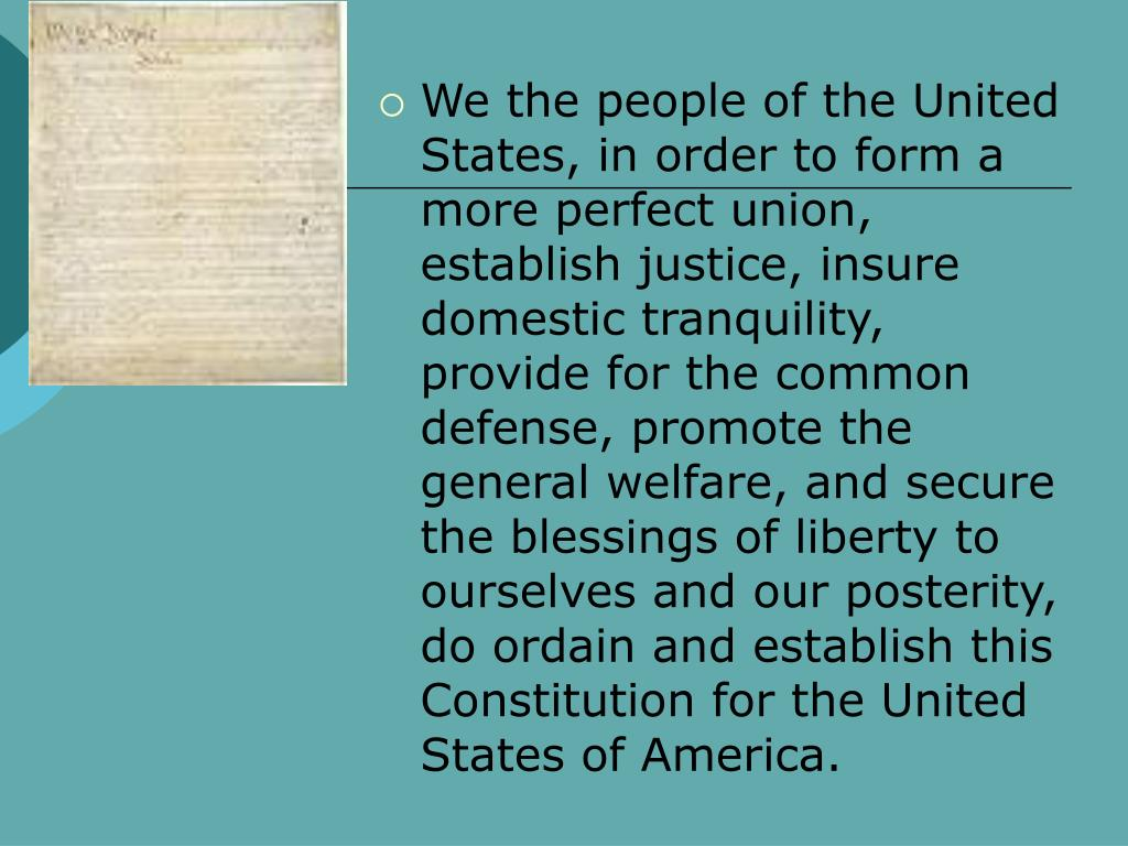 We the people of the United States, in order to form a more perfect union, establish justice, insure domestic tranquility, provide for the common defense, promote the general welfare, and secure the blessings of liberty to ourselves and our posterity, do ordain and establish this Constitution for the United States of America.