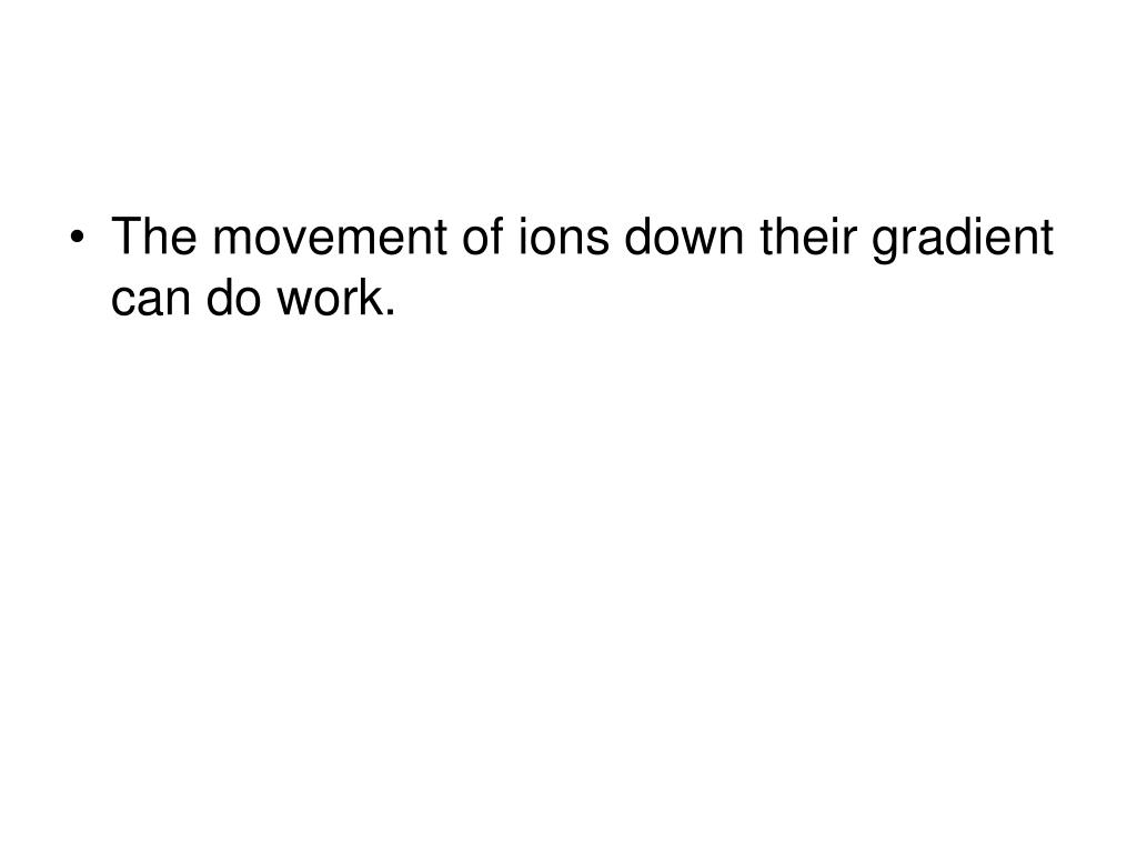 The movement of ions down their gradient can do work.