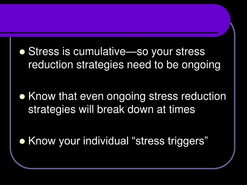 Stress is cumulative—so your stress reduction strategies need to be ongoing