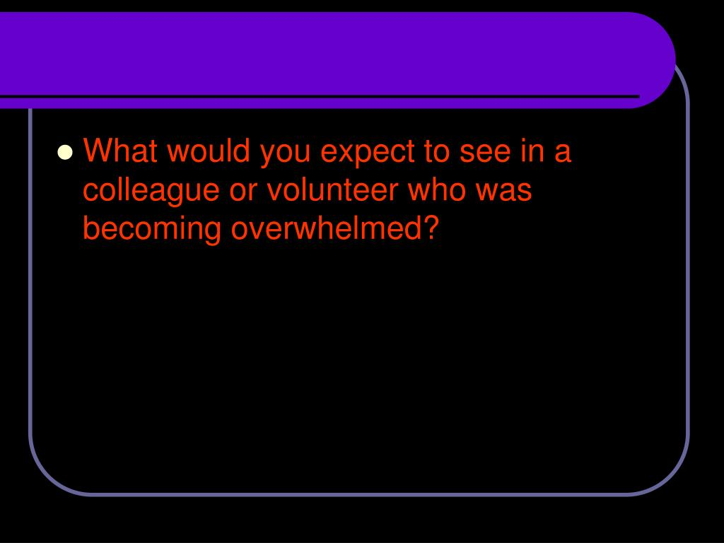 What would you expect to see in a colleague or volunteer who was becoming overwhelmed?