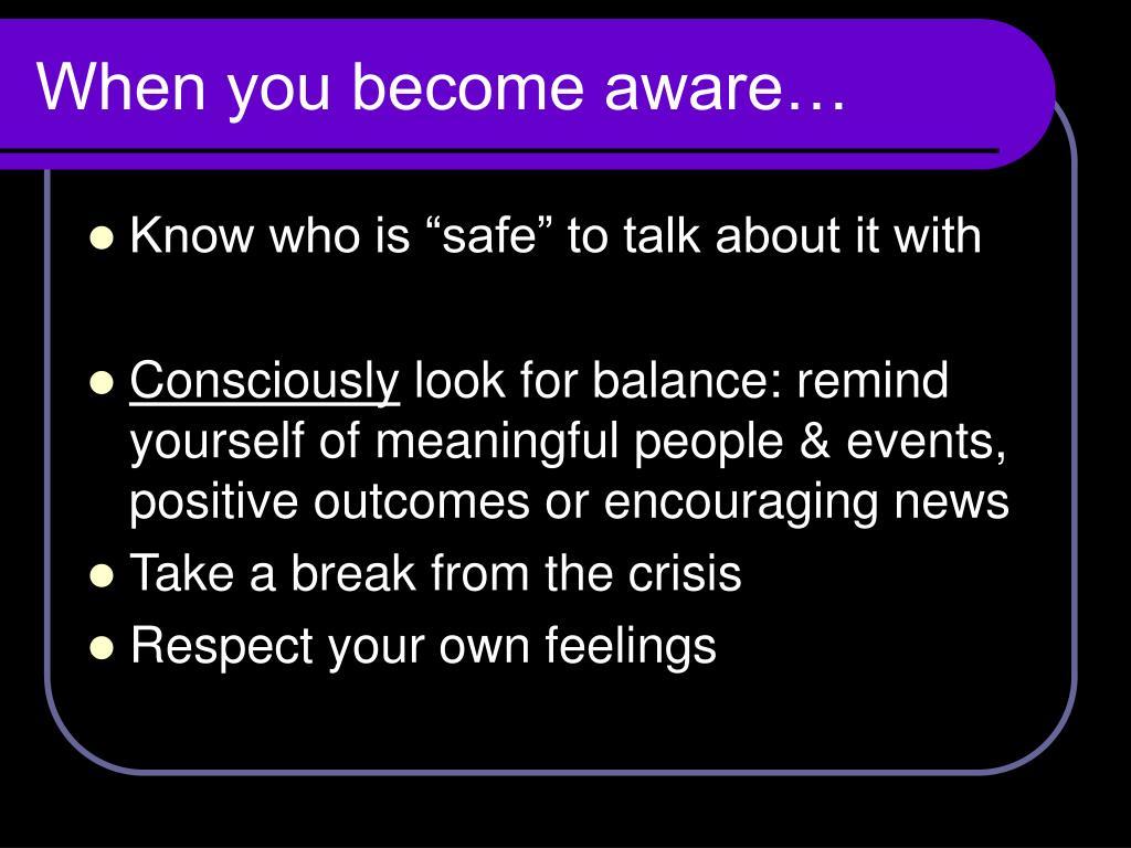 When you become aware…