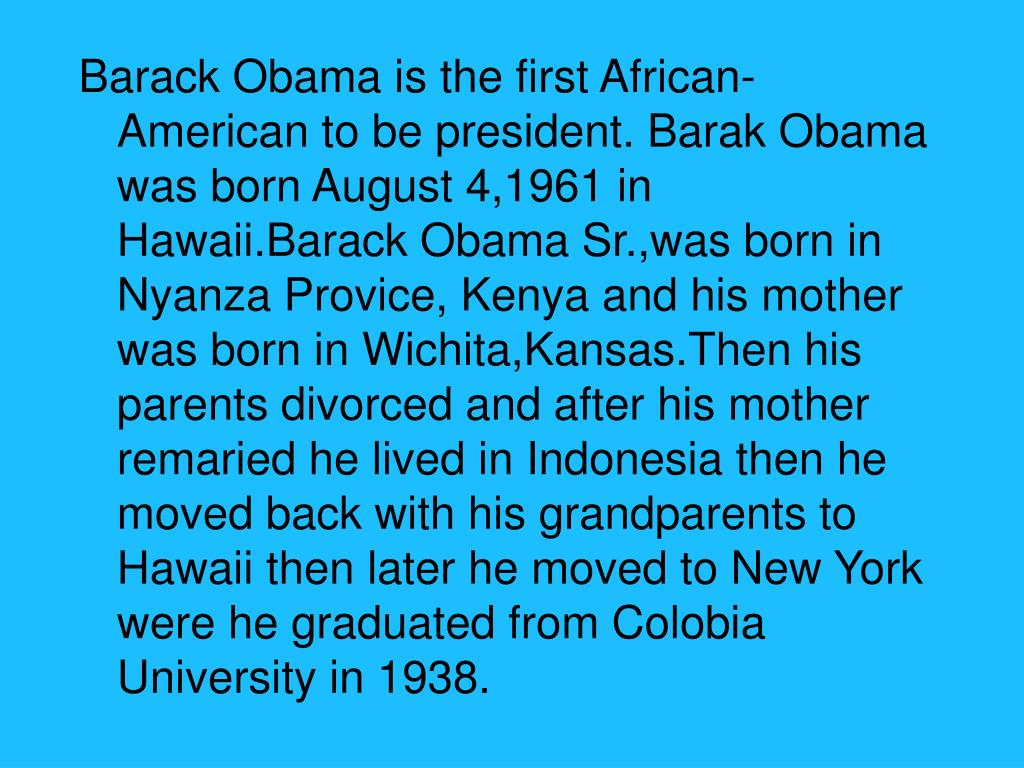 Barack Obama is the first African-American to be president. Barak Obama was born August 4,1961 in Hawaii.Barack Obama Sr.,was born in Nyanza Provice, Kenya and his mother was born in Wichita,Kansas.Then his parents divorced and after his mother remaried he lived in Indonesia then he moved back with his grandparents to Hawaii then later he moved to New York were he graduated from Colobia University in 1938.