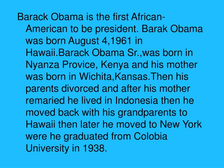 Barack Obama is the first African-American to be president. Barak Obama was born August 4,1961 in Ha...