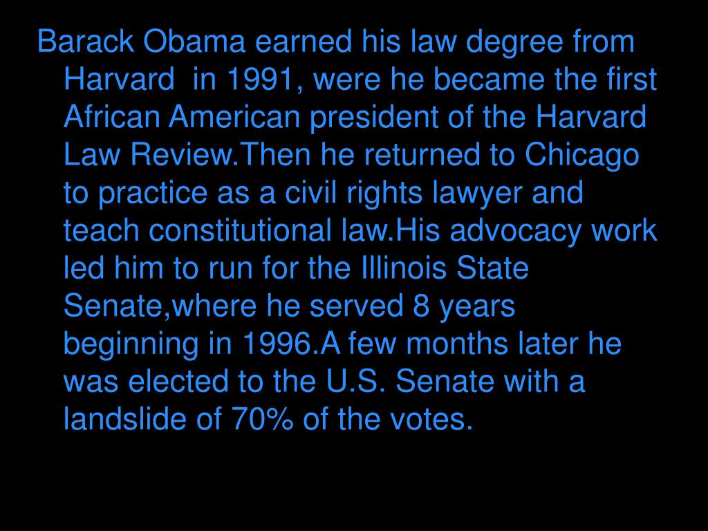 Barack Obama earned his law degree from Harvard  in 1991, were he became the first African American president of the Harvard  Law Review.Then he returned to Chicago to practice as a civil rights lawyer and teach constitutional law.His advocacy work led him to run for the Illinois State Senate,where he served 8 years beginning in 1996.A few months later he was elected to the U.S. Senate with a landslide of 70% of the votes.