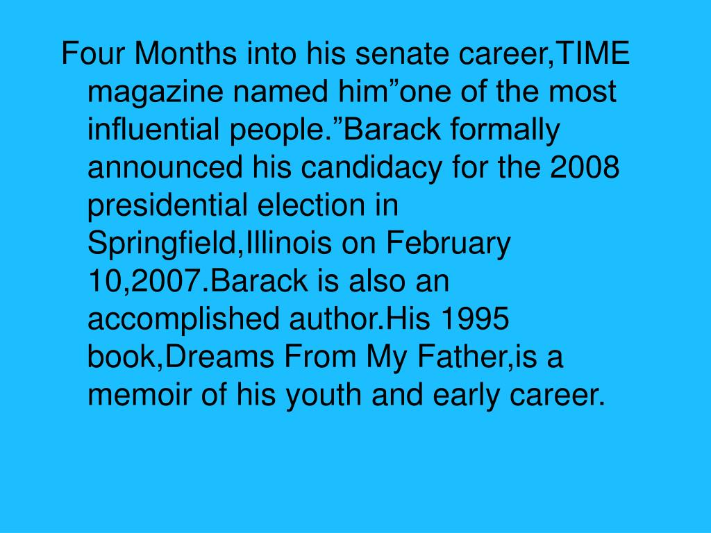 "Four Months into his senate career,TIME magazine named him""one of the most influential people.""Barack formally announced his candidacy for the 2008 presidential election in Springfield,Illinois on February 10,2007.Barack is also an accomplished author.His 1995 book,Dreams From My Father,is a memoir of his youth and early career."