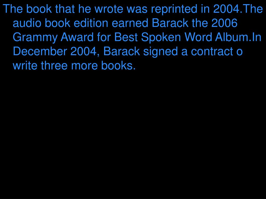 The book that he wrote was reprinted in 2004.The audio book edition earned Barack the 2006 Grammy Award for Best Spoken Word Album.In December 2004, Barack signed a contract o write three more books.