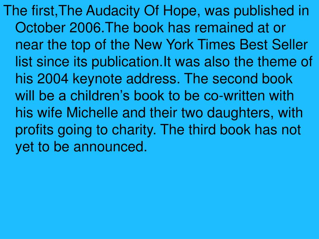 The first,The Audacity Of Hope, was published in October 2006.The book has remained at or near the top of the New York Times Best Seller list since its publication.It was also the theme of his 2004 keynote address. The second book will be a children's book to be co-written with his wife Michelle and their two daughters, with profits going to charity. The third book has not yet to be announced.