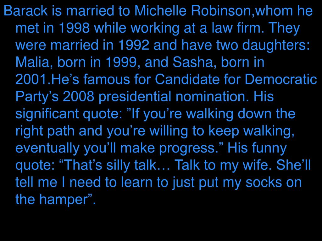 "Barack is married to Michelle Robinson,whom he met in 1998 while working at a law firm. They were married in 1992 and have two daughters: Malia, born in 1999, and Sasha, born in 2001.He's famous for Candidate for Democratic Party's 2008 presidential nomination. His significant quote: ""If you're walking down the right path and you're willing to keep walking, eventually you'll make progress."" His funny quote: ""That's silly talk… Talk to my wife. She'll tell me I need to learn to just put my socks on the hamper""."