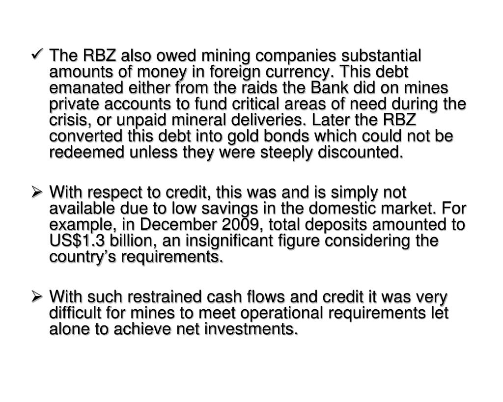 The RBZ also owed mining companies substantial amounts of money in foreign currency. This debt emanated either from the raids the Bank did on mines private accounts to fund critical areas of need during the crisis, or unpaid mineral deliveries. Later the RBZ converted this debt into gold bonds which could not be redeemed unless they were steeply discounted.