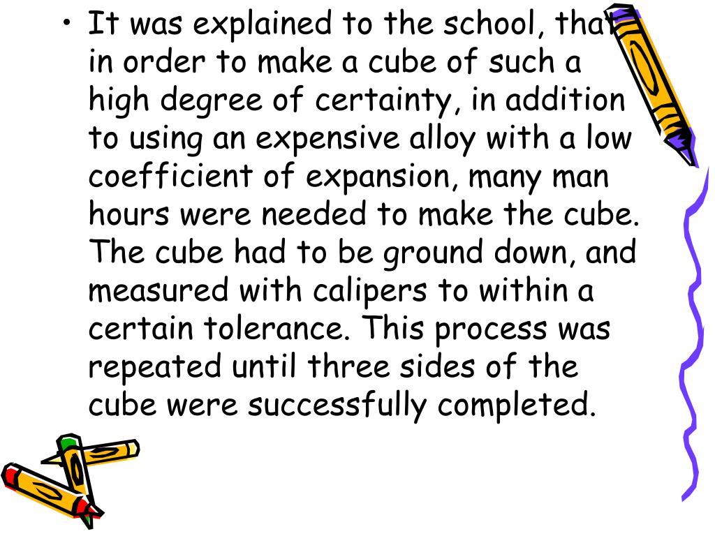 It was explained to the school, that in order to make a cube of such a high degree of certainty, in addition to using an expensive alloy with a low coefficient of expansion, many man hours were needed to make the cube. The cube had to be ground down, and measured with calipers to within a certain tolerance. This process was repeated until three sides of the cube were successfully completed.